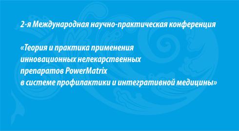 2-я Международная научно-практическая конференция «Теория и практика применения инновационных нелекарственных препаратов PowerMatrix в системе профилактики и интегративной медицины»
